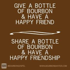 Give a bottle of bourbon & have a happy friend. Share a bottle of bourbon & have a happy friendship.