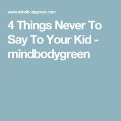4 Things Never To Say To Your Kid - mindbodygreen
