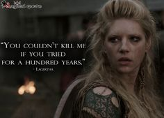 Vikings Lagertha: You couldn't kill me if you tried for a hundred years.