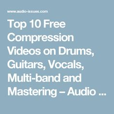 Top 10 Free Compression Videos on Drums, Guitars, Vocals, Multi-band and Mastering – Audio Issues