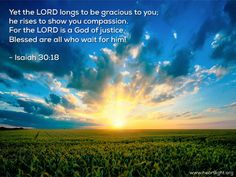 """"""" Yet the LORD longs to be gracious to you; he rises to show you compassion. For the LORD is a God of justice. Blessed are all who wait for him!"""" Isaiah 30:18"""