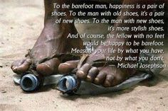 WORTH SEEING: Poster – To the barefoot man, happiness is a pair of shoes. To the man with old shoes, it's a pair of new shoes. To the man with new shoes, it's more stylish shoes. And of course, the fellow with no feet would be happy to be barefoot. Great Quotes, Quotes To Live By, Me Quotes, Inspirational Quotes, Amazing Quotes, Quotable Quotes, Motivational Quotes, Poster Quotes, Fabulous Quotes