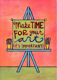 Make time for your art. Imagination and experimentation add a creative dimension to life.