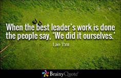 When the best leader's work is done the people say, 'We did it ourselves.' - Lao Tzu