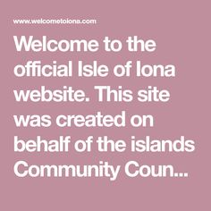 Welcome to the official Isle of Iona website. This site was created on behalf of the islands Community Council, and we hope that you will find it useful and informative. Isle Of Iona, Britain, Islands, Scotland, Community, Website, Places, Europe, Travel