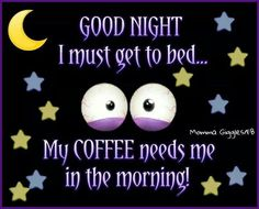 Good night my coffee needs me in the morning