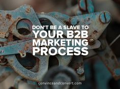 Don't Be a Slave to Your B2B Marketing Process