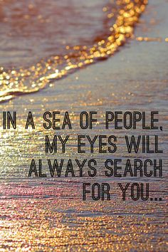 In a sea of people, my eyes will always search for you...