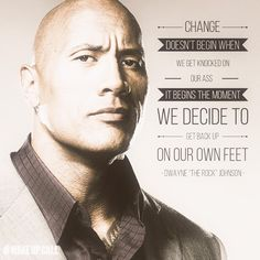 "Change doesn't begin when we get knocked on our ass. It begins the moment we decide to get back up on our own feet.  - Dwayne ""The Rock"" Johnson"