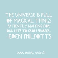 The Universe if full of magical things, patiently waiting for our wits to grow sharper. - Eden Philpotts  Eileen West Life Coach, Life Coach, inspiration, inspirational quotes, motivation, motivational quotes, quotes, daily quotes, self improvement, personal growth, creativity, creativity cheerleader, universe quotes