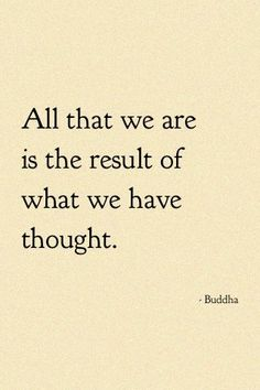 """All that we are is the result of what we have thought."""