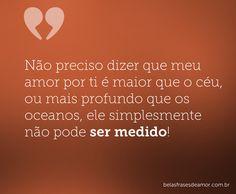 Não preciso dizer que meu amor por ti é maior que o céu, ou mais profundo que os oceanos, ele simplesmente não pode ser medido!