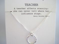 A teacher affects eternity; she can never tell where her influence stops. Henry Brookes Adams A perfect gift for your childs teacher, your colleague, a graduate becoming a teacher, or favorite mentor! The circle is a universal symbol of spirit and unity. The circle is handcafted from