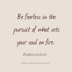 be fearless in the pursuit of what sets your soul on fire. Take Control // Nadia La Russa // Life Coaching // Inspirational Quote