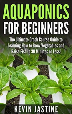 Aquaponics for Beginners: The Ultimate Crash Course Guide to Learning How to Grow Vegetables and Raise Fish in 30 Minutes or Less! (Aquaponics - Aquaponics ... - Aquaponics Gardening - Aquaponic Farming) by Kevin Jastine, http://www.amazon.com/dp/B00UUKRRTC/ref=cm_sw_r_pi_dp_keeevb1FZHPMQ