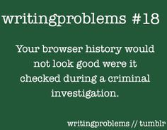 """""""Writing Problems #18: Your browser history would not look good were it checked during a criminal investigation."""" - Writing Problems #quotes #writing"""