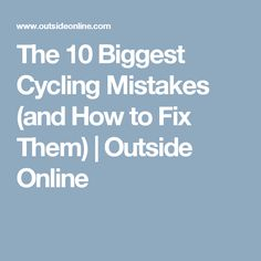 The 10 Biggest Cycling Mistakes (and How to Fix Them) | Outside Online