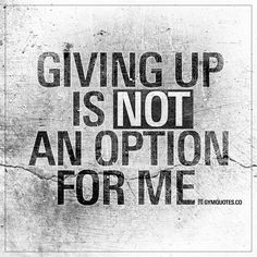 Giving up is not an option for me. | It will never be.