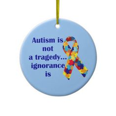 Autism is not a tragedy, ignorance is ornament Show your support and raise awareness!