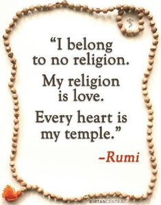 """""""I belong to no religion. My religion is love. Every heart is my temple. ~Rumi"""