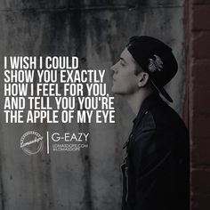 I wish i could show you exactly how i feel for you, and tell you you're the apple of my eye. G-EAZY