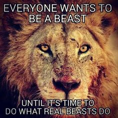 everyone wants to be a beast until it's time to do what real beasts do