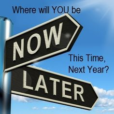 Where will YOU, This Time Next Year? What will you wish you had started Now?