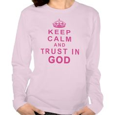 Keep Calm and Trust in God Shirt Long Sleeve.  See More Keep Calm and Trust In God Shirt, Poster and Gifts.  KEEP CALM AND TRUST IN GOD Shirt and lots of other Keep Calm Christian Merchandise. Choose a different Style, Color and Size T Shirt, Hoodies, Jackets, etc.  See ALL Christian KEEP CALM Stuff CLICK HERE: http://www.zazzle.com/littlelindapinda/gifts?cg=196752127492528818&rf=238147997806552929*/   ALL of Little Linda Pinda Designs CLICK HERE: http://www.Zazzle.com/LittleLindaPinda*/