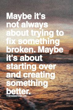 Awesome Maybe it's not always about trying to fix something broken.  Maybe it's about starting over ... Best Quotes Life