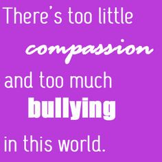 There's Too Little Compassion And Too Much Bullying In This World