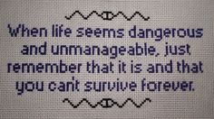 When life seems dangerous and unmanageable, just remember that it is and that you can't survive forever. (Quote from the Welcome to Night Vale twitter.)