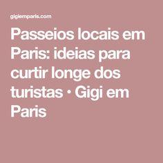 Passeios locais em Paris: ideias para curtir longe dos turistas • Gigi em Paris