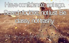 have confidence, not ego. search for love, not lust. be classy, not trashy