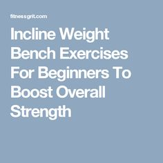 Incline Weight Bench Exercises For Beginners To Boost Overall Strength