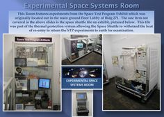 This Room features experiments from the Space Test Program Exhibit which was  originally located out in the main ground floor Lobby of our building. The one item not  covered in the above slides is the space shuttle tile on exhibit, pictured below.  This tile  was part of the thermal protection system allowing the Space Shuttle to withstand the heat  of re-entry to return the STP experiments to earth for examination.