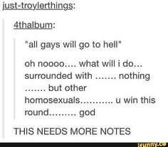 """All gays will go to hell?"" ""Oh no, what will I do... surrounded by nothing but other homosexuals... you win this round, god."" Lol, excellent comeback!"