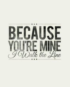 Love. Youre mine walk the line. Johnny Cash.