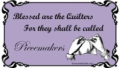 Blessed are the Quilters for they shall be called Piecemakers. Visit Sunnyside Quilts http://stores.ebay.com/SunnysideQuilts https://www.facebook.com/SunnysideQuilts