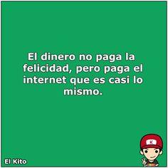 El Kito - El dinero no paga la felicidad, pero paga el internet que es casi lo mismo.
