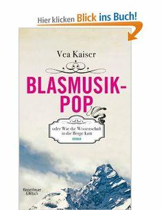 Blasmusikpop oder Wie die Wissenschaft in die Berge kam: Roman: Amazon.de: Vea Kaiser: Bücher