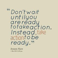 Don't wait until you are ready to take action. Instead, take action to be ready.