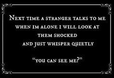 """Next time a stranger talks to me when I'm alone I will look at them shocked and just whisper quietly """"you can see me?"""""""