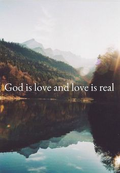 God is love and Love is real.