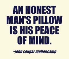An honest man's pillow is his peace of mind. ~ John Cougar Mellencamp........4....