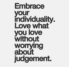 Embrace your individuality. Love what you live without worrying about judgement.