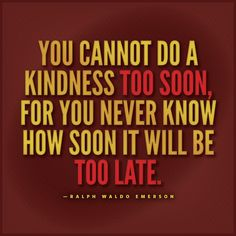 """You cannot do a kindness too soon, for you never know how soon it will be too late."" Ralph Waldo Emerson"