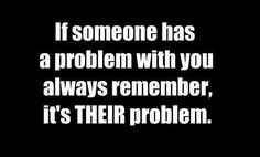 If someone has a problem with you always remember, It's THEIR problem. The best collection of quotes and sayings for every situation in life. Quotable Quotes, Motivational Quotes, Funny Quotes, Inspirational Quotes, Humour Quotes, Hilarious Sayings, Hilarious Jokes, True Sayings, Random Quotes