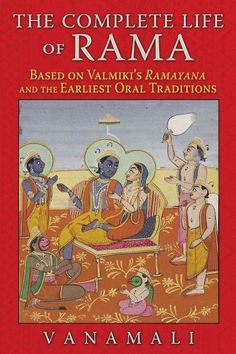 Complete Life of Rama : Based on Valmiki's Ramayana and the Earliest Oral Traditions