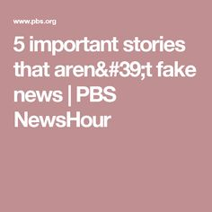 5 important stories that aren't fake news | PBS NewsHour