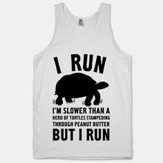 It's not about making the fastest times but rather about making the effort to be more active in your life. Be proud of every effort you put into being more active! Sure you may run slow but at least you run in this I Run Slower Than A Turtle white tank!